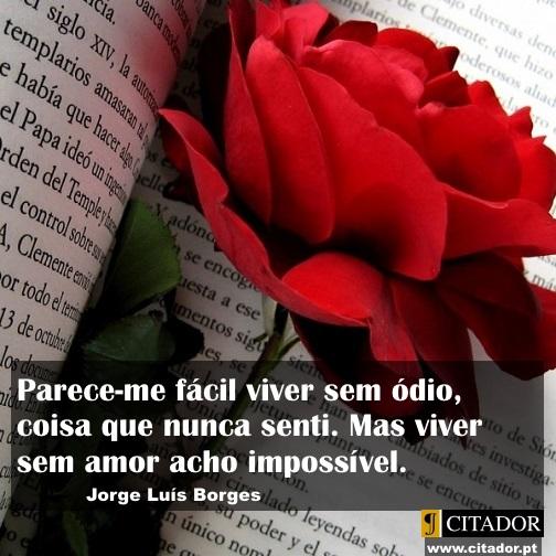 Viver Sem Amor - Jorge Luis Borges : Parece-me fácil viver sem ódio, coisa que nunca senti. Mas viver sem amor acho impossível.