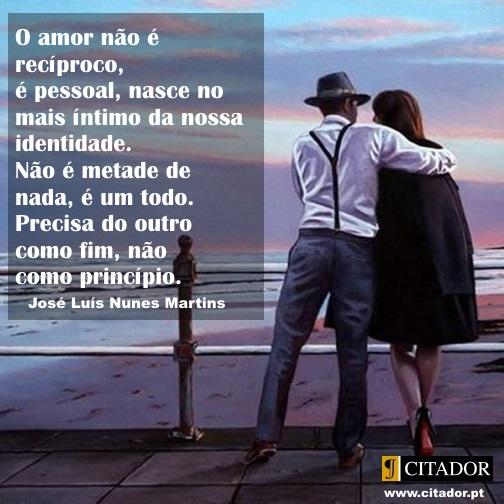 O Amor como Fim - José Luís Nunes Martins : O amor não é recíproco, é pessoal, nasce no mais íntimo da nossa identidade. Não é metade de nada, é um todo. Precisa do outro como fim, não como princípio.