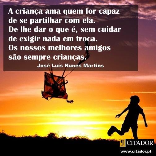 Amar e Partilhar - José Luís Nunes Martins : Importa dar aos outros o amor de os ouvir. A criança ama quem for capaz de se partilhar com ela. De lhe dar o que é, sem cuidar de exigir nada em troca. Os nossos melhores amigos são sempre crianças.