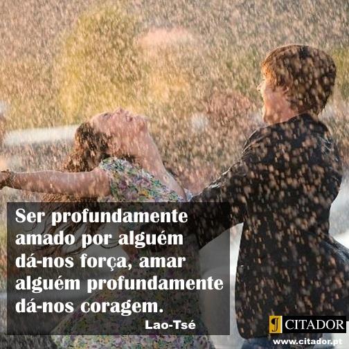 Amar Produndamente - Lao-Tsé : Ser profundamente amado por alguém dá-nos força, amar alguém profundamente dá-nos coragem.
