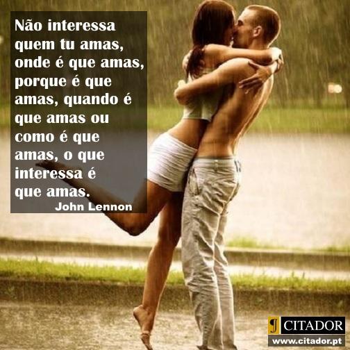O que Interessa é que Amas - John Lennon : Não interessa quem tu amas, onde é que amas, porque é que amas, quando é que amas ou como é que amas, o que interessa é que amas.