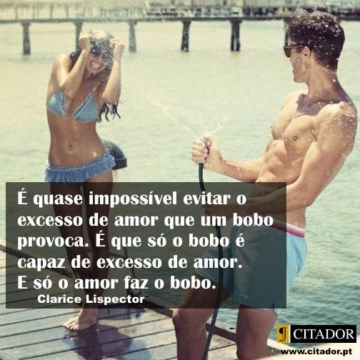 Amor Bobo - Clarice Lispector : É quase impossível evitar o excesso de amor que um bobo provoca. É que só o bobo é capaz de excesso de amor. E só o amor faz o bobo.