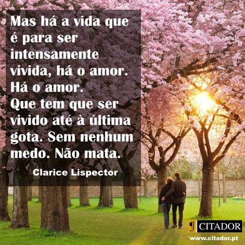 Até à Última Gota - Clarice Lispector : Mas há a vida que é para ser intensamente vivida, há o amor. Há o amor. Que tem que ser vivido até à última gota. Sem nenhum medo. Não mata.