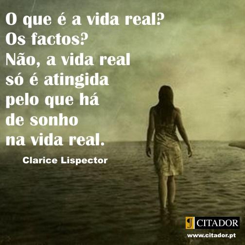 A Vida Real - Clarice Lispector : O que é a vida real? Os factos? Não, a vida real só é atingida pelo que há de sonho na vida real.