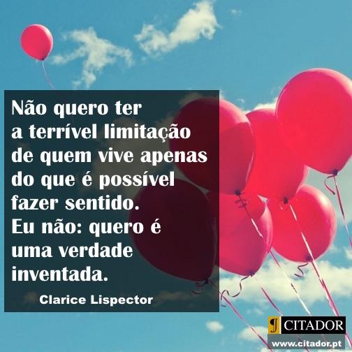 Uma Verdade Inventada - Clarice Lispector : Não quero ter a terrível limitação de quem vive apenas do que é possível fazer sentido. Eu não: quero é uma verdade inventada.