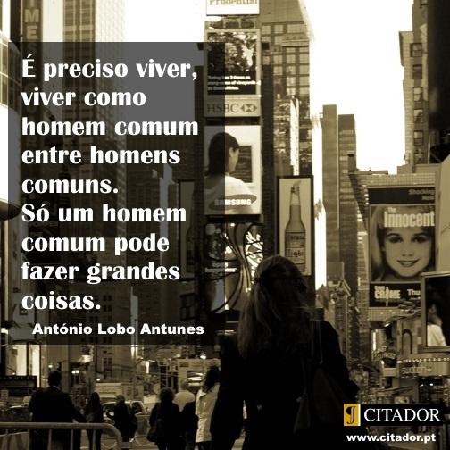 Um Homem Comum - António Lobo Antunes : É preciso viver, viver como homem comum entre homens comuns. Só um homem comum pode fazer grandes coisas.