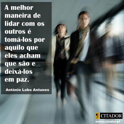 Lidar com os Outros - António Lobo Antunes : A melhor maneira de lidar com os outros é tomá-los por aquilo que eles acham que são e deixá-los em paz.