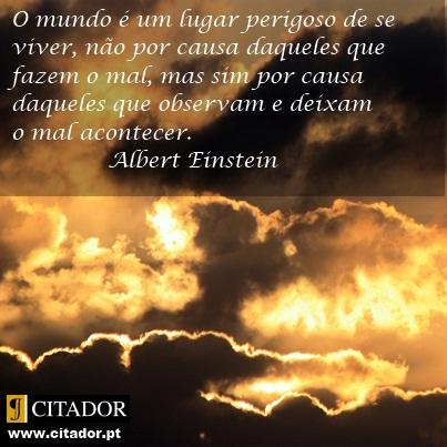 Quem Deixa o Mal Acontecer - Albert Einstein : O mundo é um lugar perigoso de se viver, não por causa daqueles que fazem o mal, mas sim por causa daqueles que observam e deixam o mal acontecer.