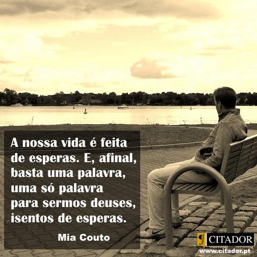 Basta uma Palavra - Mia Couto : A nossa vida é feita de esperas. E, afinal, basta uma palavra, uma só palavra para sermos deuses, isentos de esperas.