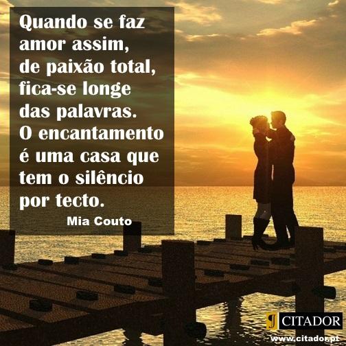 Paixão Total - Mia Couto : Quando se faz amor assim, de paixão total, fica-se longe das palavras. O encantamento é uma casa que tem o silêncio por tecto.