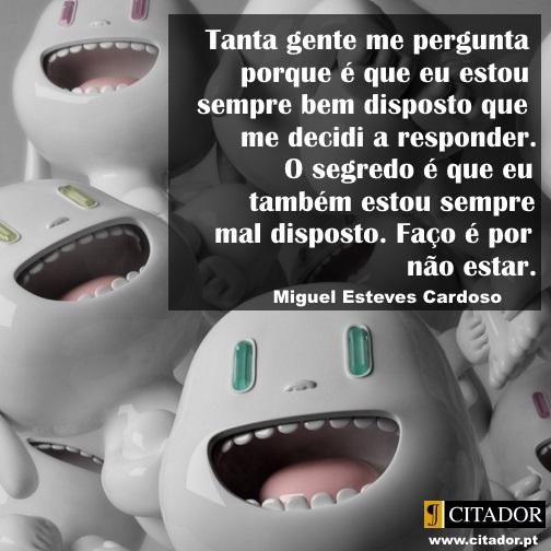 Sempre Bem Disposto - Miguel Esteves Cardoso : Tanta gente me pergunta porque é que eu estou sempre bem disposto que me decidi a responder. O segredo é que eu também estou sempre mal disposto. Faço é por não estar.