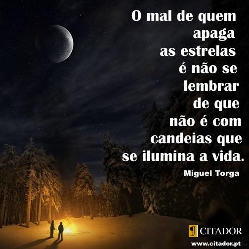 Iluminar a Vida - Miguel Torga : O mal de quem apaga as estrelas é não se lembrar de que não é com candeias que se ilumina a vida.