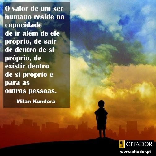 Ir Além de Si Próprio - Milan Kundera : O valor de um ser humano reside na capacidade de ir além de ele próprio, de sair de dentro de si próprio, de existir dentro de si próprio e para as outras pessoas.