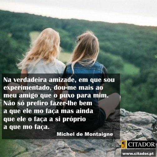 Dar ao Amigo - Michel Eyquem de Montaigne : Na verdadeira amizade, em que sou experimentado, dou-me mais ao meu amigo que o puxo para mim. Não só prefiro fazer-lhe bem a que ele mo faça mas ainda que ele o faça a si próprio a que mo faça.