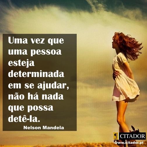 Determinação Firme - Nelson Mandela : Uma vez que uma pessoa esteja determinada em se ajudar, não há nada que possa detê-la.