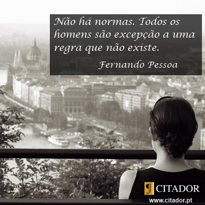 Não há Normas - Fernando Pessoa : Não há normas. Todos os homens são excepção a uma regra que não existe.