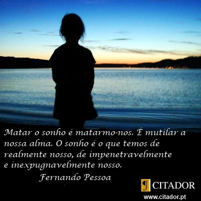 O Sonho é o que Temos de Realmente Nosso - Fernando Pessoa : Matar o sonho é matarmo-nos. É mutilar a nossa alma. O sonho é o que temos de realmente nosso, de impenetravelmente e inexpugnavelmente nosso.