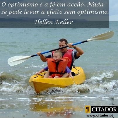 O Optimismo é a Fé em Acção - Helen Adams Keller : O optimismo é a fé em acção. Nada se pode levar a efeito sem optimismo.