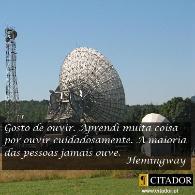Gosto de Ouvir - Ernest Hemingway : Gosto de ouvir. Aprendi muita coisa por ouvir cuidadosamente. A maioria das pessoas jamais ouve.