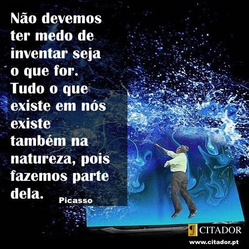 Inventar Seja o que For - Pablo Picasso : Não devemos ter medo de inventar seja o que for. Tudo o que existe em nós existe também na natureza, pois fazemos parte dela.