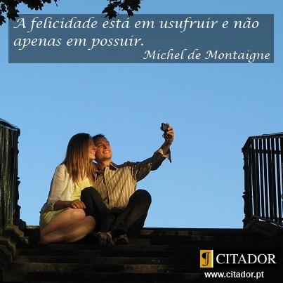 Usufruir da Vida - Michel Eyquem de Montaigne : A felicidade está em usufruir e não apenas em possuir.