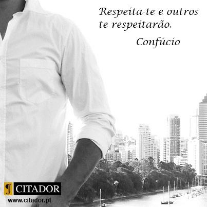 Respeita-te - Confúcio : Respeita-te e outros te respeitarão.