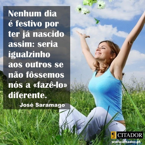 Dia Festivo - José de Sousa Saramago : Nenhum dia é festivo por ter já nascido assim: seria igualzinho aos outros se não fôssemos nós a «fazê-lo» diferente.
