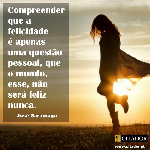 Felicidade Pessoal - José Saramago : Compreender que a felicidade é apenas uma questão pessoal, que o mundo, esse, não será feliz nunca.