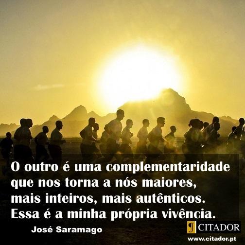 Maiores e Mais Inteiros - José de Sousa Saramago : O outro é uma complementaridade que nos torna a nós maiores, mais inteiros, mais autênticos. Essa é a minha própria vivência.