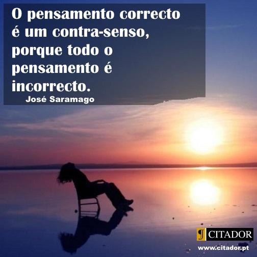 Pensamento Incorrecto - José Saramago : O pensamento correcto é um contra-senso, porque todo o pensamento é incorrecto.