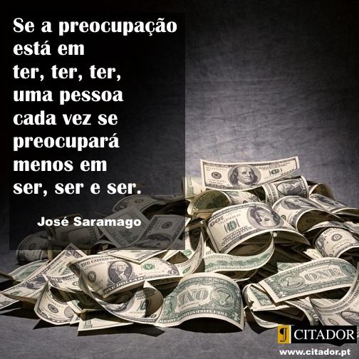 Ter ou Ser - José de Sousa Saramago : Se a preocupação está em ter, ter, ter, uma pessoa cada vez se preocupará menos em ser, ser e ser.