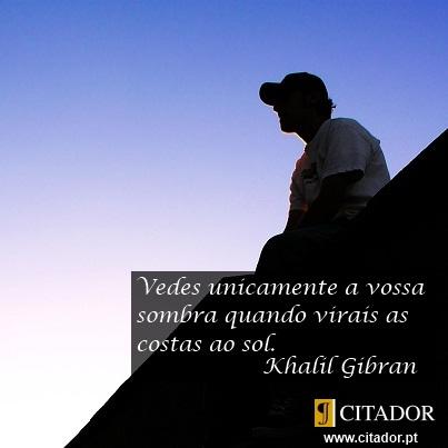 Não Vires as Costas aos Desafios - Khalil Gibran : Vedes unicamente a vossa sombra quando virais as costas ao sol.