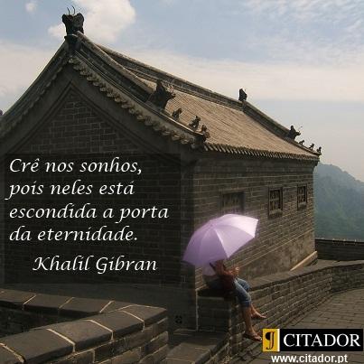 Crê nos Sonhos - Khalil Gibran : Crê nos sonhos, pois neles está escondida a porta da eternidade.