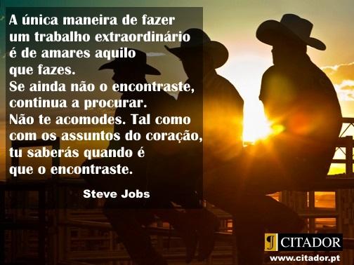 Um Trabalho Extraordinário - Steve Jobs : O teu trabalho vai preencher uma grande parte da tua vida, e a única maneira de ficares realmente satisfeito é fazeres o que tu acreditas ser um grande trabalho. E a única maneira de fazeres um excelente trabalho é amares o que fazes. Se ainda não encontraste, continua à procura. Não te acomodes. Tal como acontece com todos os assuntos do coração, saberás quando o encontrares.