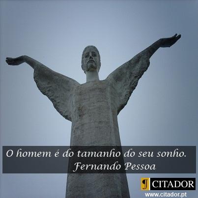 O Tamanho do Homem - Fernando Pessoa : O homem é do tamanho do seu sonho.