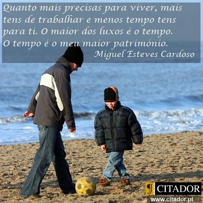 O Tempo é o Nosso Maior Património - Miguel Esteves Cardoso : Quanto mais precisas para viver, mais tens de trabalhar e menos tempo tens para ti. O maior dos luxos é o tempo. O tempo é o meu maior património.