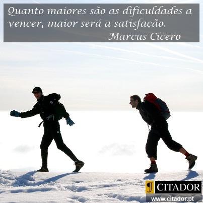 Valorizar a Satisfação - Marcus Tullius Cícero : Quanto maiores são as dificuldades a vencer, maior será a satisfação.