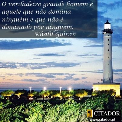 O Verdadeiro Grande Homem - Khalil Gibran : O verdadeiro grande homem é aquele que não domina ninguém e que não é dominado por ninguém.