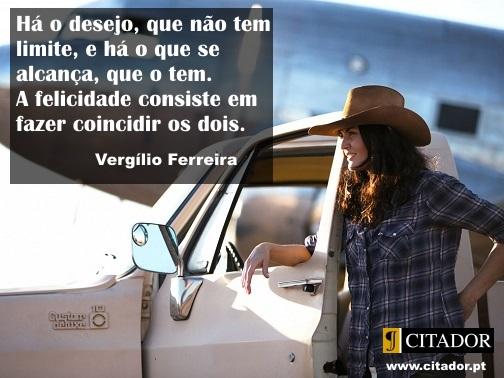Felicidade com Limite - Vergílio Ferreira : Há o desejo, que não tem limite, e há o que se alcança, que o tem. A felicidade consiste em fazer coincidir os dois.