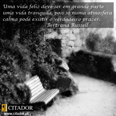 Uma Vida Tranquila - Bertrand Russell : Uma vida feliz deve ser em grande parte uma vida tranquila, pois só numa atmosfera calma pode existir o verdadeiro prazer.