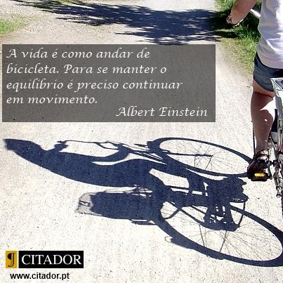Manter o Equilíbrio - Albert Einstein : A vida é como andar de bicicleta. Para se manter o equilíbrio é preciso continuar em movimento.