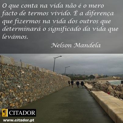 O que Conta na Vida - Nelson Mandela : O que conta na vida não é o mero facto de termos vivido. É a diferença que fizermos na vida dos outros que determinará o significado da vida que levámos.