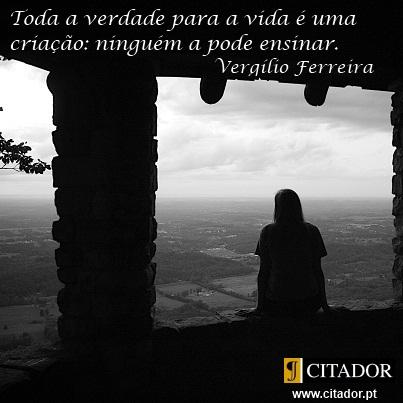 A Verdade para a Vida - Vergílio Ferreira : Toda a verdade para a vida é uma criação: ninguém a pode ensinar.