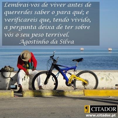 Lembrai-vos de Viver - Agostinho da Silva : Lembrai-vos de viver antes de quererdes saber o para quê; e verificareis que, tendo vivido, a pergunta deixa de ter sobre vós o seu peso terrível.