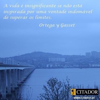 Uma Vontade Indomável - José Ortega y Gasset : A vida é insignificante se não está inspirada por uma vontade indomável de superar os limites.