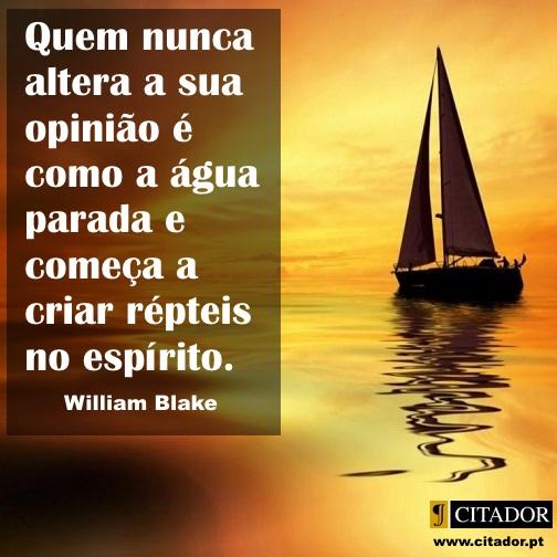 Mudar a Opinião - William Blake : Quem nunca altera a sua opinião é como a água parada e começa a criar répteis no espírito.