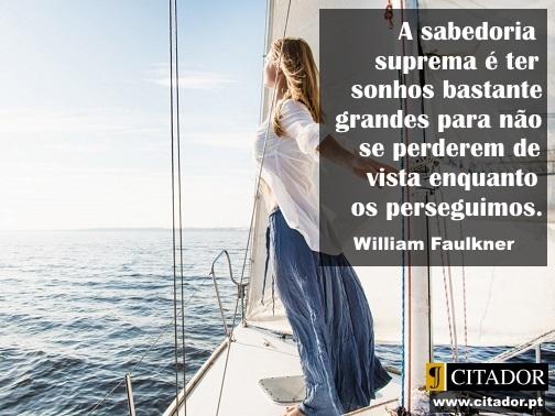 Sonhos à Vista - William Faulkner : A sabedoria suprema é ter sonhos bastante grandes para não se perderem de vista enquanto os perseguimos.